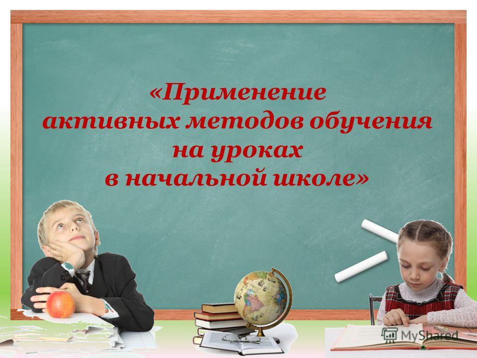 «Применение активных методов обучения на уроках в начальной школе»