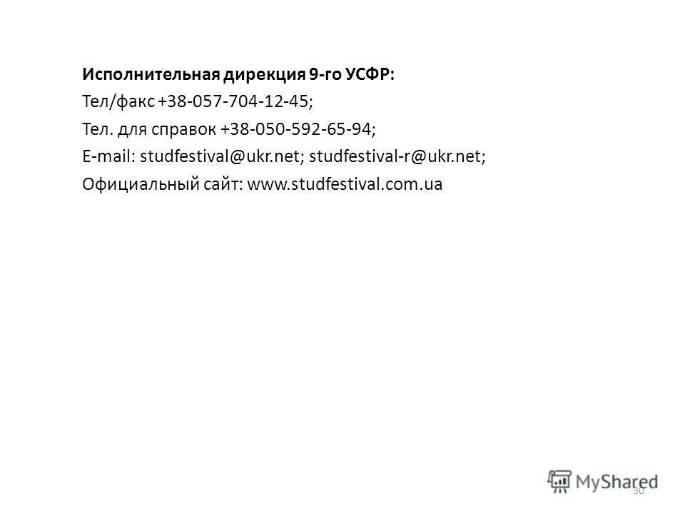 Исполнительная дирекция 9-го УСФР: Тел/факс +38-057-704-12-45; Тел. для справок +38-050-592-65-94; E-mail: studfestival@ukr.net; studfestival-r@ukr.net; Официальный сайт: www.studfestival.com.ua 30