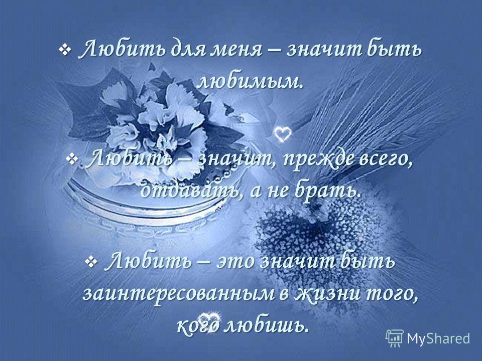 Любить для меня – значит быть любимым. Любить для меня – значит быть любимым. Любить – значит, прежде всего, отдавать, а не брать. Любить – значит, прежде всего, отдавать, а не брать. Любить – это значит быть заинтересованным в жизни того, Любить – э
