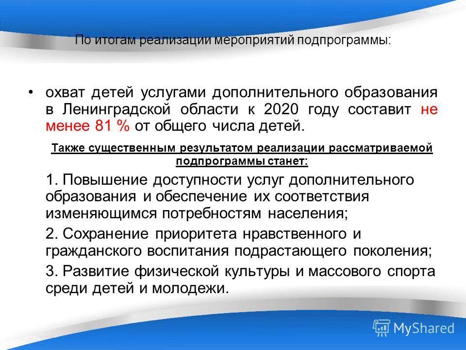 По итогам реализации мероприятий подпрограммы: охват детей услугами дополнительного образования в Ленинградской области к 2020 году составит не менее 81 % от общего числа детей. Также существенным результатом реализации рассматриваемой подпрограммы с