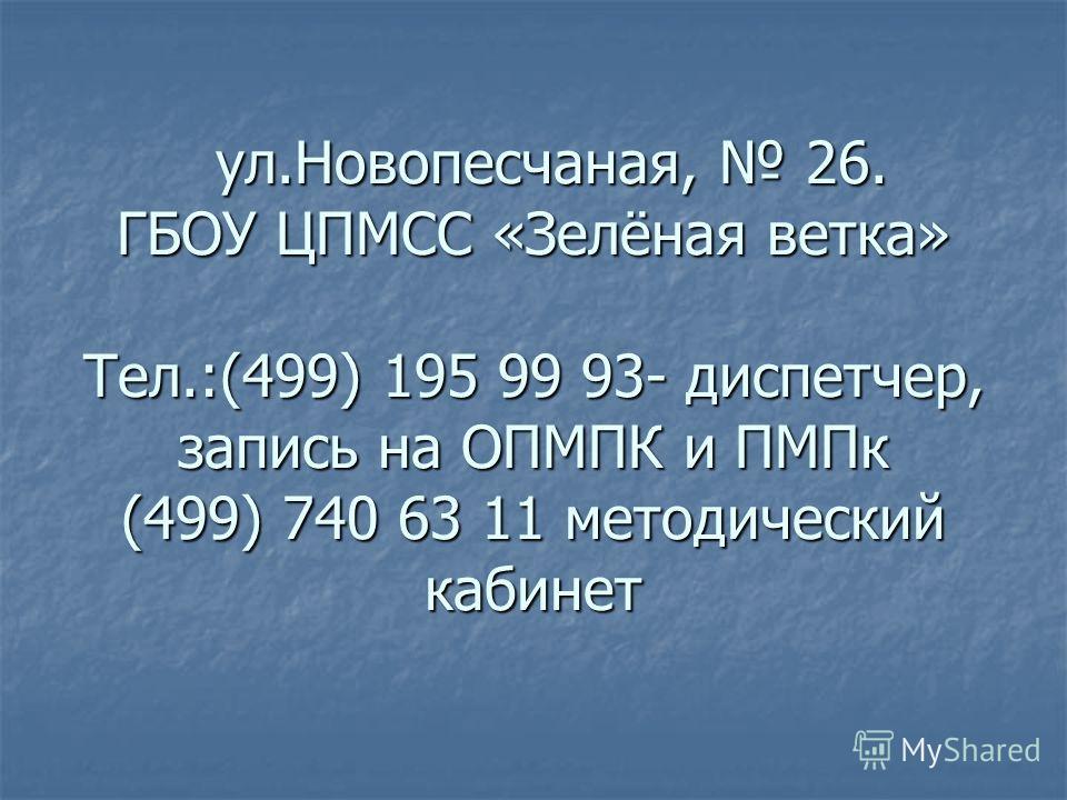 ул.Новопесчаная, 26. ГБОУ ЦПМСС «Зелёная ветка» Тел.:(499) 195 99 93- диспетчер, запись на ОПМПК и ПМПк (499) 740 63 11 методический кабинет ул.Новопесчаная, 26. ГБОУ ЦПМСС «Зелёная ветка» Тел.:(499) 195 99 93- диспетчер, запись на ОПМПК и ПМПк (499)