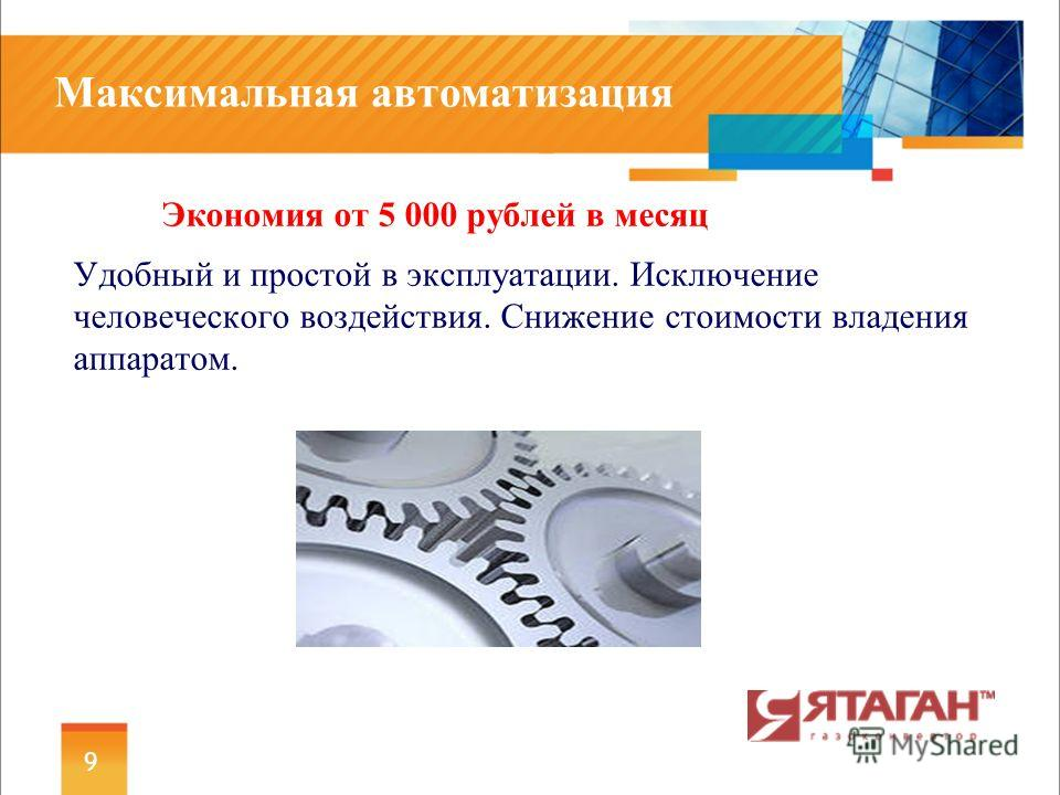 Максимальная автоматизация Экономия от 5 000 рублей в месяц Удобный и простой в эксплуатации. Исключение человеческого воздействия. Снижение стоимости владения аппаратом. 9