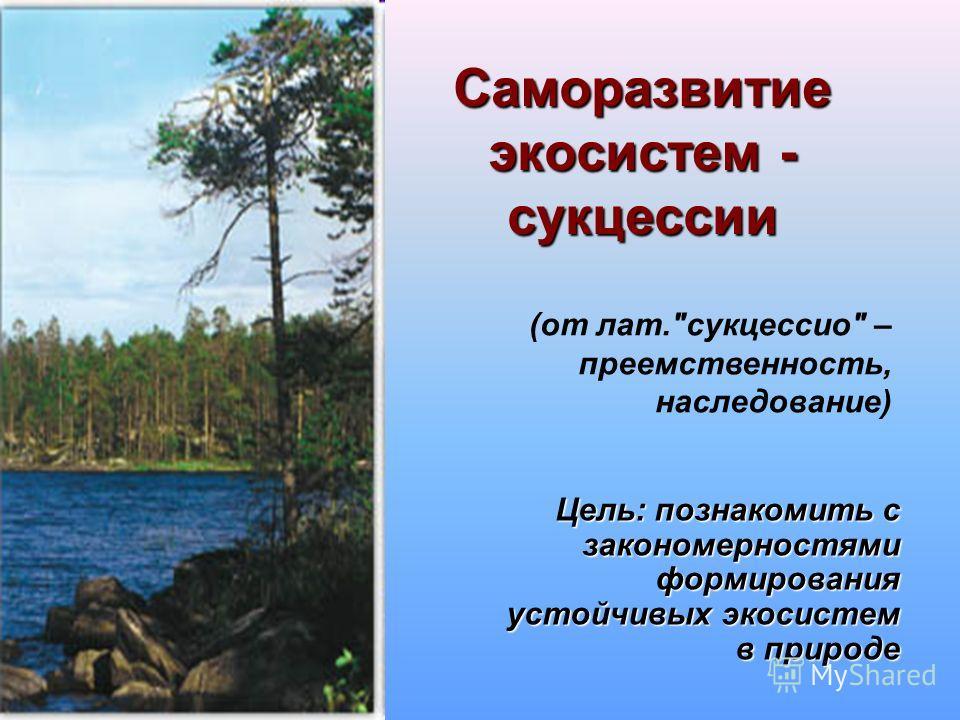 Саморазвитие экосистем - сукцессии Цель: познакомить с закономерностями формирования устойчивых экосистем в природе (от лат.сукцессио – преемственность, наследование)