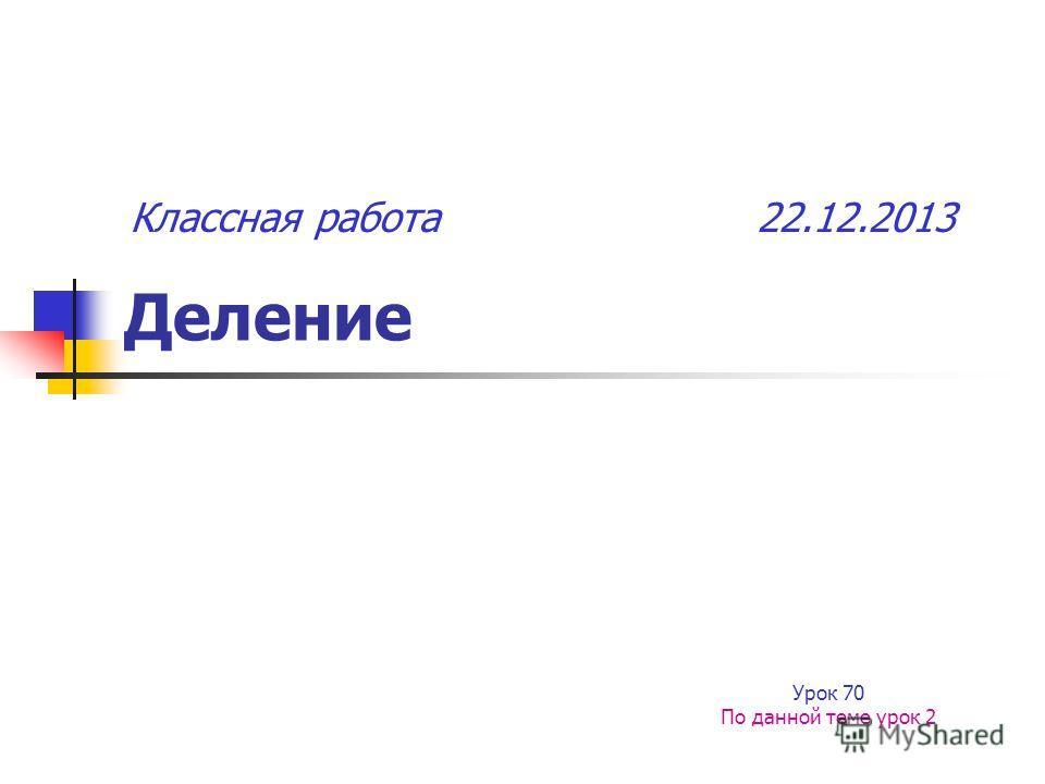Деление Урок 70 По данной теме урок 2 Классная работа 22.12.2013