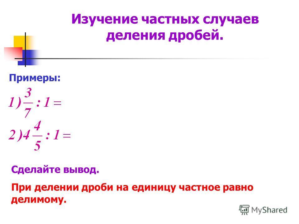 Примеры: Сделайте вывод. При делении дроби на единицу частное равно делимому. Изучение частных случаев деления дробей.