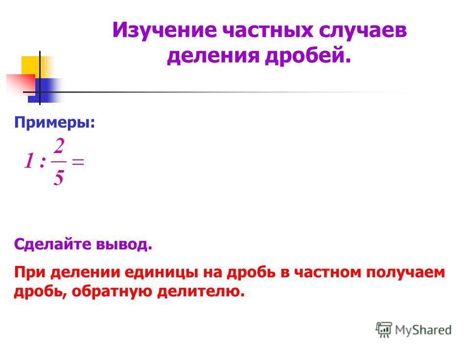 Примеры: Сделайте вывод. При делении единицы на дробь в частном получаем дробь, обратную делителю. Изучение частных случаев деления дробей.