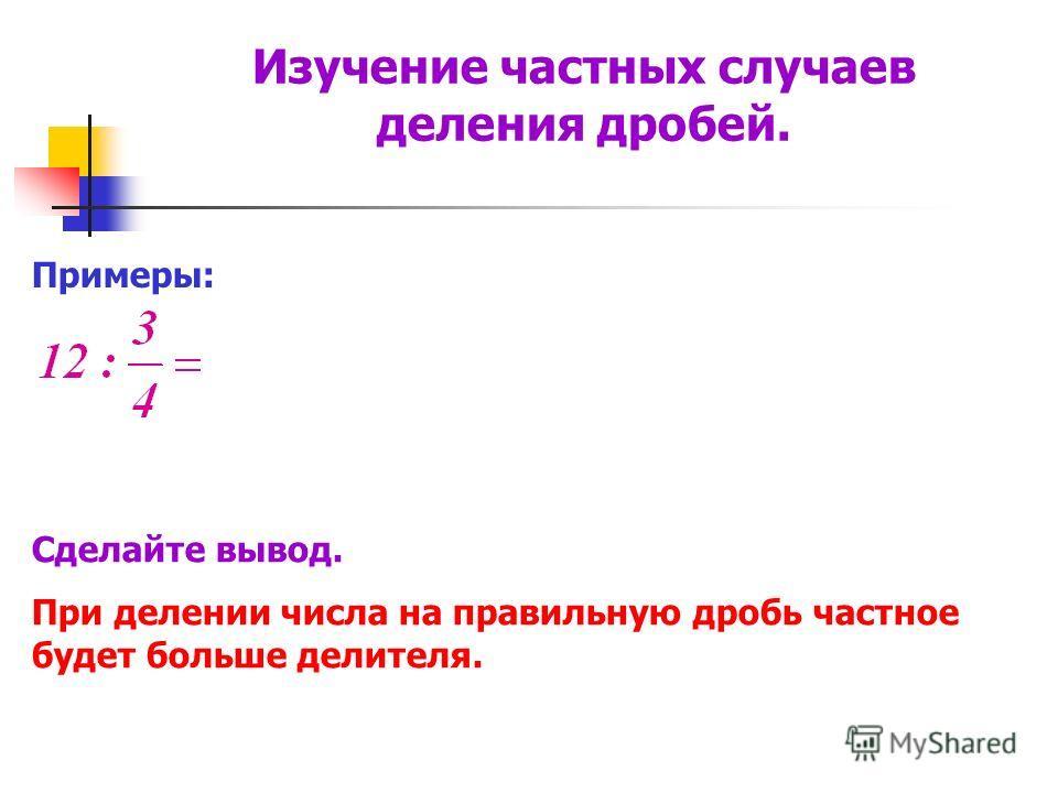 Примеры: Сделайте вывод. При делении числа на правильную дробь частное будет больше делителя. Изучение частных случаев деления дробей.