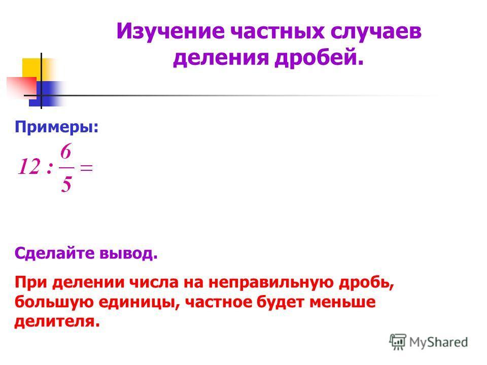 Примеры: Сделайте вывод. При делении числа на неправильную дробь, большую единицы, частное будет меньше делителя. Изучение частных случаев деления дробей.