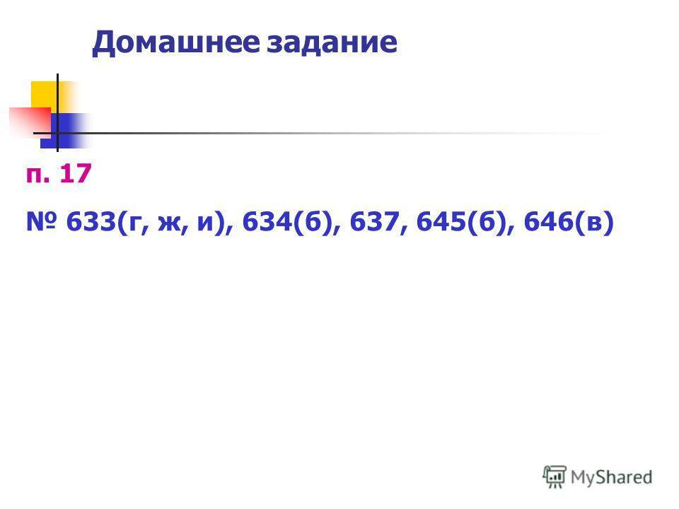 Домашнее задание п. 17 633(г, ж, и), 634(б), 637, 645(б), 646(в)