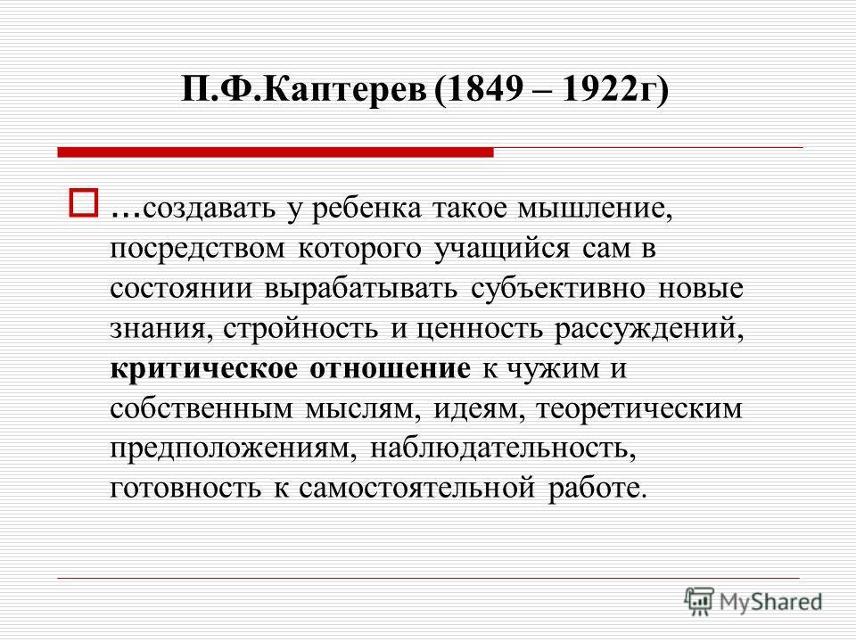 П.Ф.Каптерев (1849 – 1922г) … создавать у ребенка такое мышление, посредством которого учащийся сам в состоянии вырабатывать субъективно новые знания, стройность и ценность рассуждений, критическое отношение к чужим и собственным мыслям, идеям, теоре