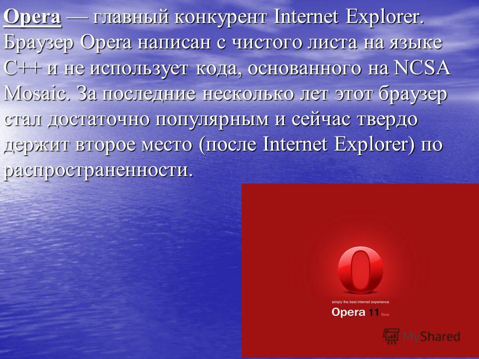 Opera главный конкурент Internet Explorer. Браузер Opera написан с чистого листа на языке С++ и не использует кода, основанного на NCSA Mosaic. За последние несколько лет этот браузер стал достаточно популярным и сейчас твердо держит второе место (по