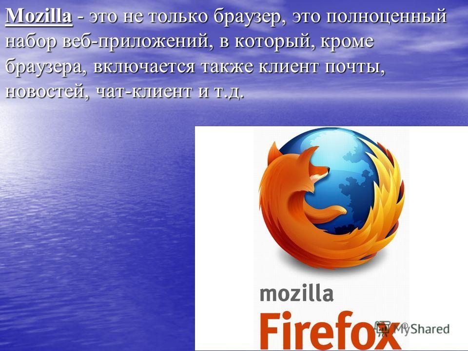 Mozilla - это не только браузер, это полноценный набор веб-приложений, в который, кроме браузера, включается также клиент почты, новостей, чат-клиент и т.д.