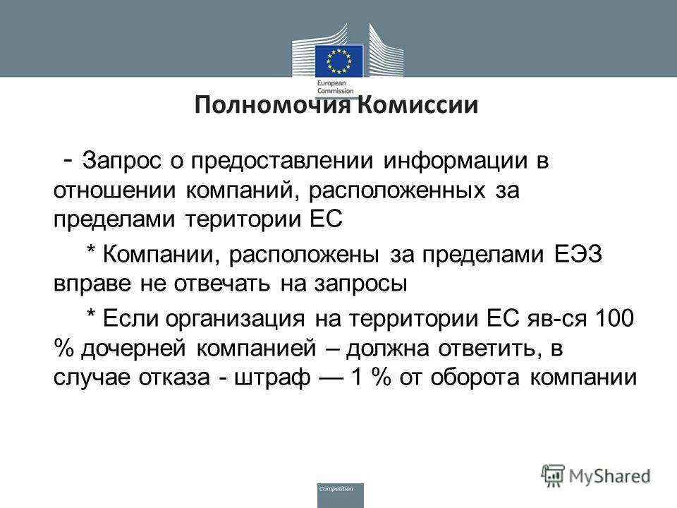 Полномочия Комиссии - Запрос о предоставлении информации в отношении компаний, расположенных за пределами територии ЕС * Компании, расположены за пределами ЕЭЗ вправе не отвечать на запросы * Если организация на территории ЕС яв-ся 100 % дочерней ком