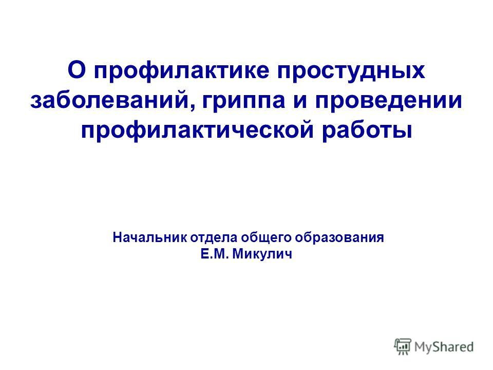 О профилактике простудных заболеваний, гриппа и проведении профилактической работы Начальник отдела общего образования Е.М. Микулич