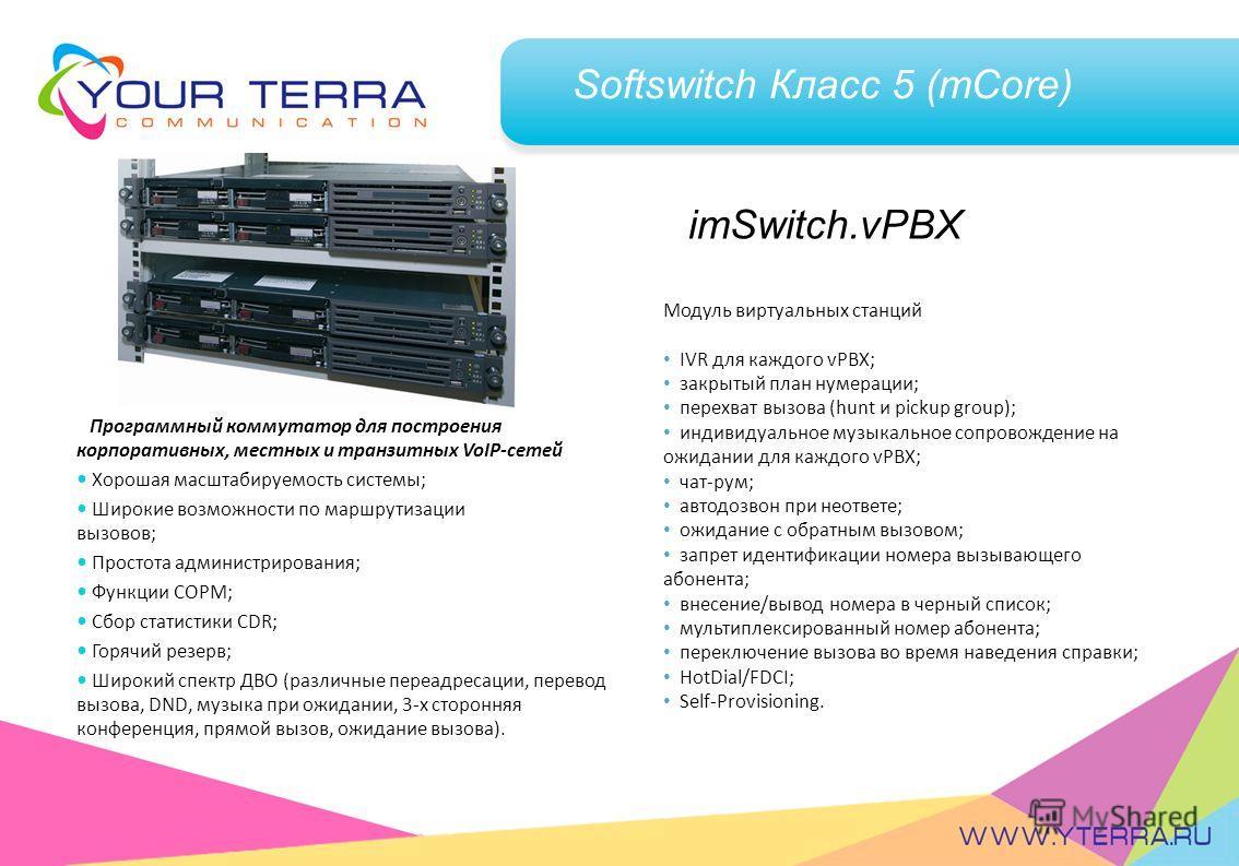 Softswitch Класс 5 (mCore) Программный коммутатор для построения корпоративных, местных и транзитных VoIP-сетей Хорошая масштабируемость системы; Широкие возможности по маршрутизации вызовов; Простота администрирования; Функции СОРМ; Сбор статистики