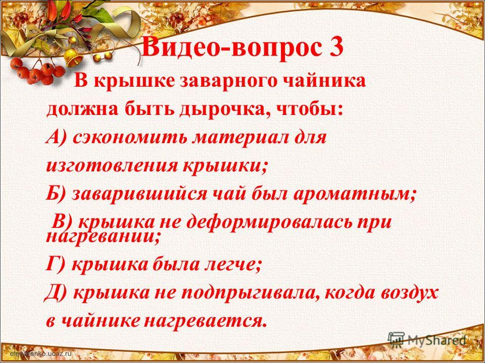 Видео-вопрос 3 В крышке заварного чайника должна быть дырочка, чтобы: А) сэкономить материал для изготовления крышки; Б) заварившийся чай был ароматным; В) крышка не деформировалась при нагревании; Г) крышка была легче; Д) крышка не подпрыгивала, ког