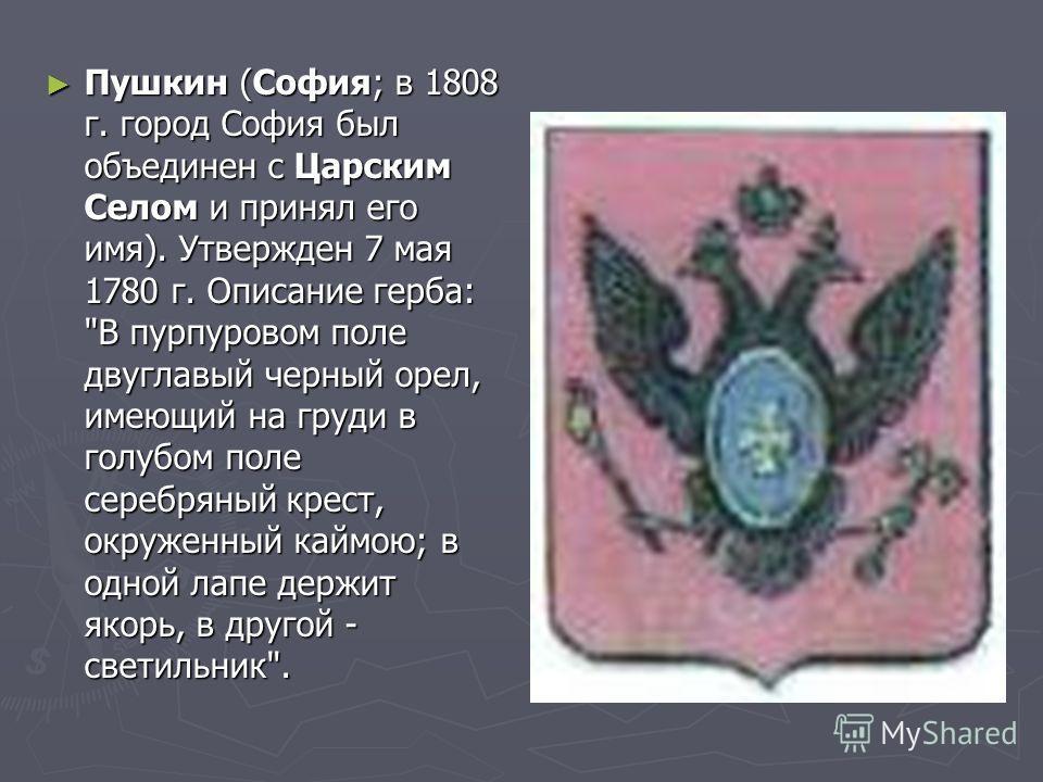 Пушкин (София; в 1808 г. город София был объединен с Царским Селом и принял его имя). Утвержден 7 мая 1780 г. Описание герба: