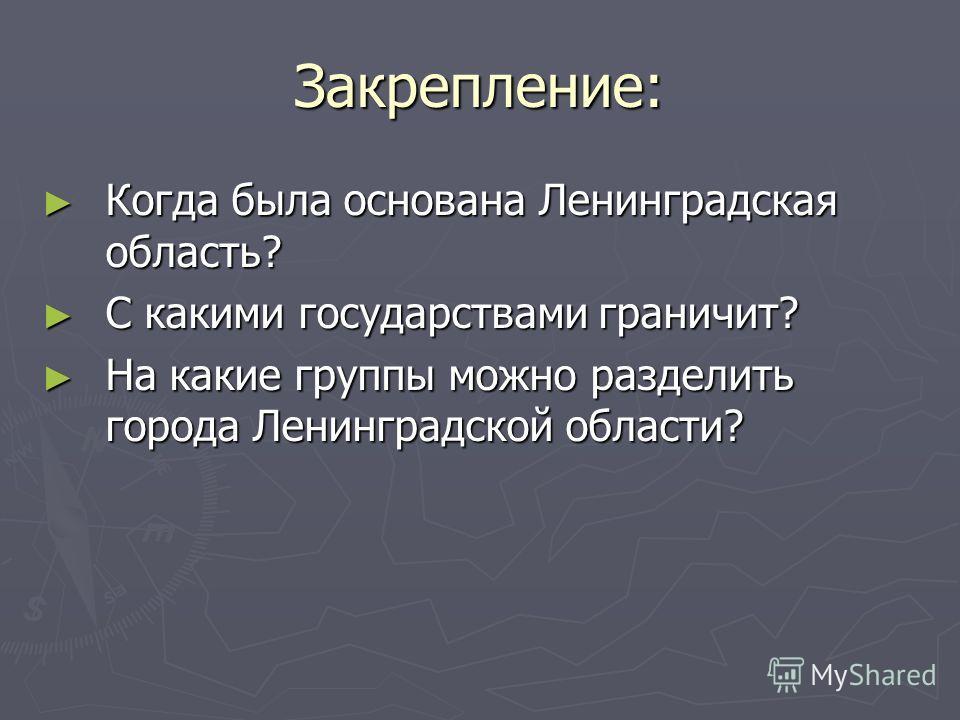 Закрепление: Когда была основана Ленинградская область? Когда была основана Ленинградская область? С какими государствами граничит? С какими государствами граничит? На какие группы можно разделить города Ленинградской области? На какие группы можно р
