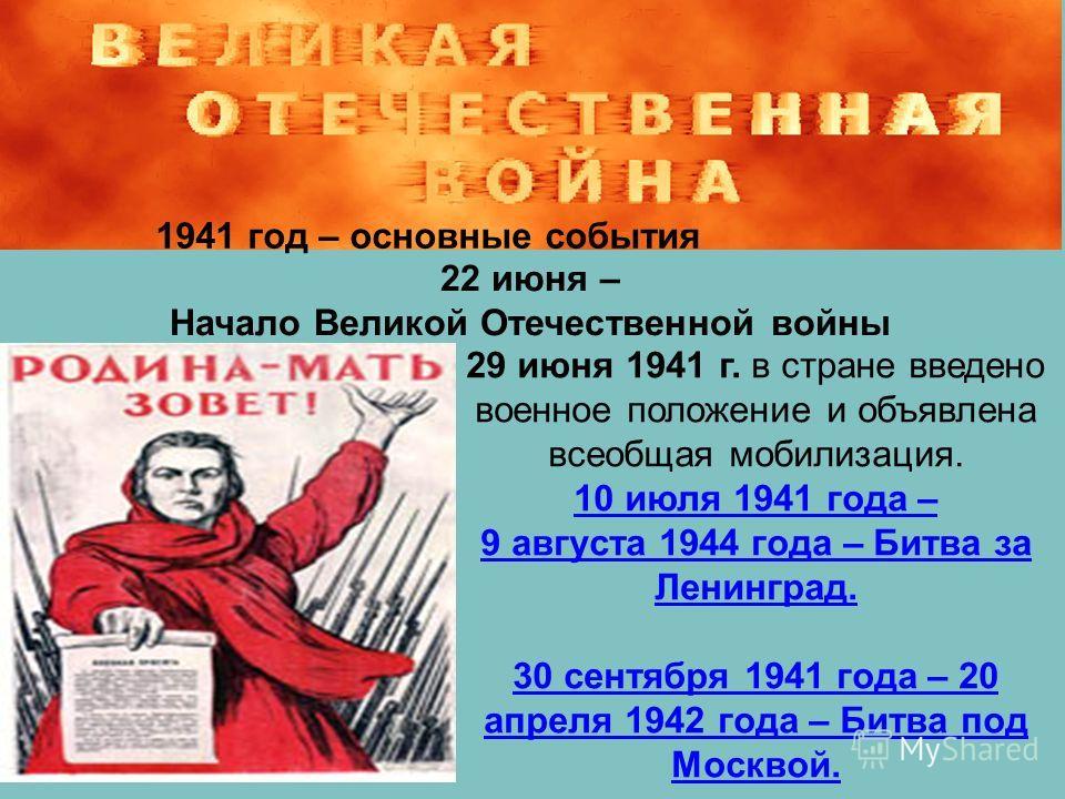 1941 год – основные события 22 июня – Начало Великой Отечественной войны 29 июня 1941 г. в стране введено военное положение и объявлена всеобщая мобилизация. 10 июля 1941 года – 9 августа 1944 года – Битва за Ленинград. 30 сентября 1941 года – 20 апр