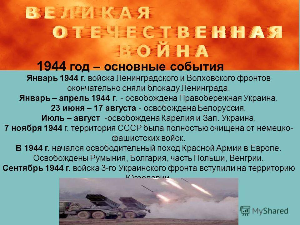 1944 год – основные события Январь 1944 г. войска Ленинградского и Волховского фронтов окончательно сняли блокаду Ленинграда. Январь – апрель 1944 г. - освобождена Правобережная Украина. 23 июня – 17 августа - освобождена Белоруссия. Июль – август -о