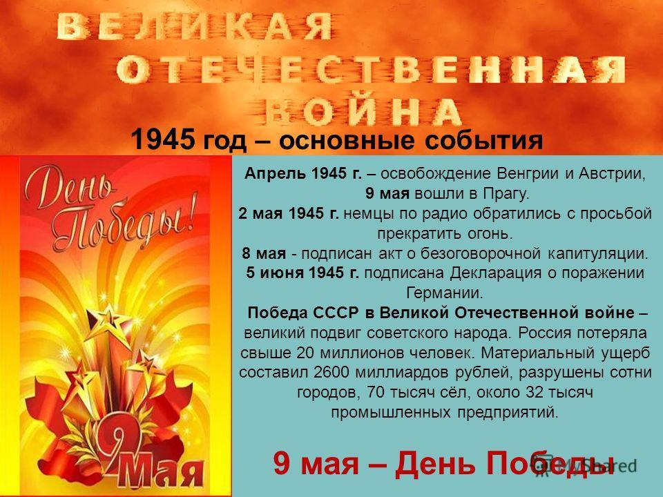 1945 год – основные события Апрель 1945 г. – освобождение Венгрии и Австрии, 9 мая вошли в Прагу. 2 мая 1945 г. немцы по радио обратились с просьбой прекратить огонь. 8 мая - подписан акт о безоговорочной капитуляции. 5 июня 1945 г. подписана Деклара