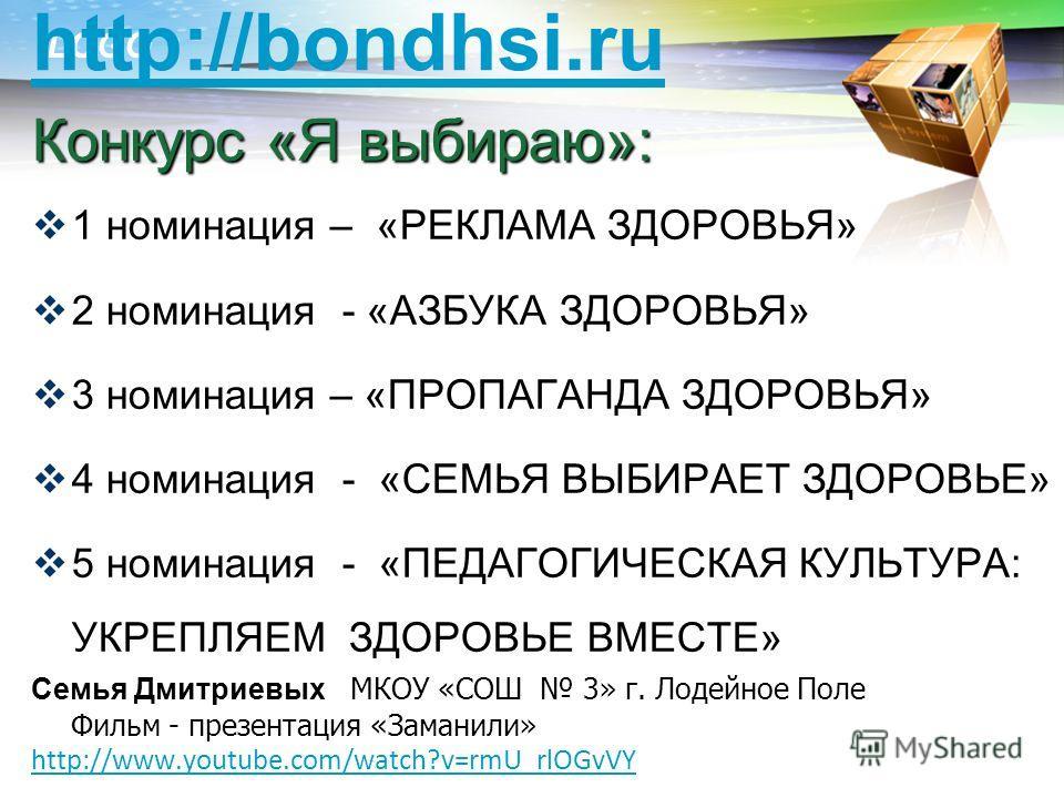 LOGO http://bondhsi.ru Конкурс «Я выбираю»: 1 номинация – «РЕКЛАМА ЗДОРОВЬЯ» 2 номинация - «АЗБУКА ЗДОРОВЬЯ» 3 номинация – «ПРОПАГАНДА ЗДОРОВЬЯ» 4 номинация - «СЕМЬЯ ВЫБИРАЕТ ЗДОРОВЬЕ» 5 номинация - «ПЕДАГОГИЧЕСКАЯ КУЛЬТУРА: УКРЕПЛЯЕМ ЗДОРОВЬЕ ВМЕСТЕ
