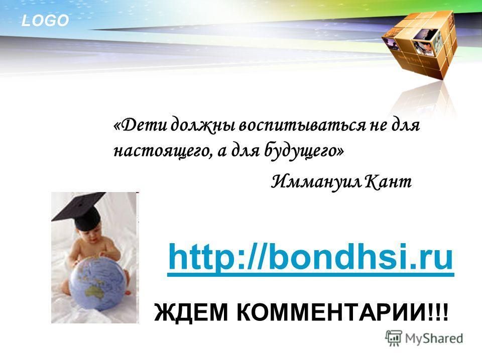 LOGO «Дети должны воспитываться не для настоящего, а для будущего» Иммануил Кант http://bondhsi.ru ЖДЕМ КОММЕНТАРИИ!!!