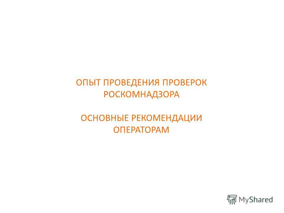 ОПЫТ ПРОВЕДЕНИЯ ПРОВЕРОК РОСКОМНАДЗОРА ОСНОВНЫЕ РЕКОМЕНДАЦИИ ОПЕРАТОРАМ
