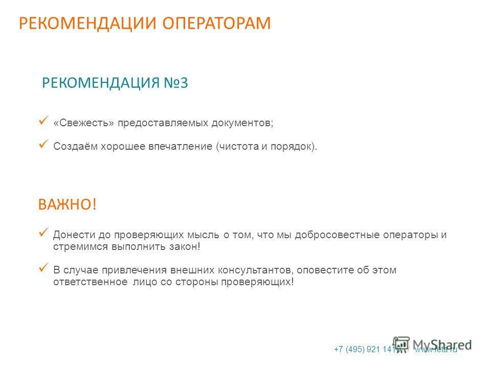 +7 (495) 921 1410 / www.leta.ru РЕКОМЕНДАЦИЯ 3 «Свежесть» предоставляемых документов; Создаём хорошее впечатление (чистота и порядок). ВАЖНО! Донести до проверяющих мысль о том, что мы добросовестные операторы и стремимся выполнить закон! В случае пр