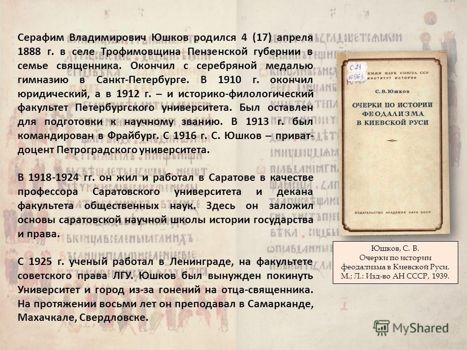 Серафим Владимирович Юшков родился 4 (17) апреля 1888 г. в селе Трофимовщина Пензенской губернии в семье священника. Окончил с серебряной медалью гимназию в Санкт-Петербурге. В 1910 г. окончил юридический, а в 1912 г. – и историко-филологический факу