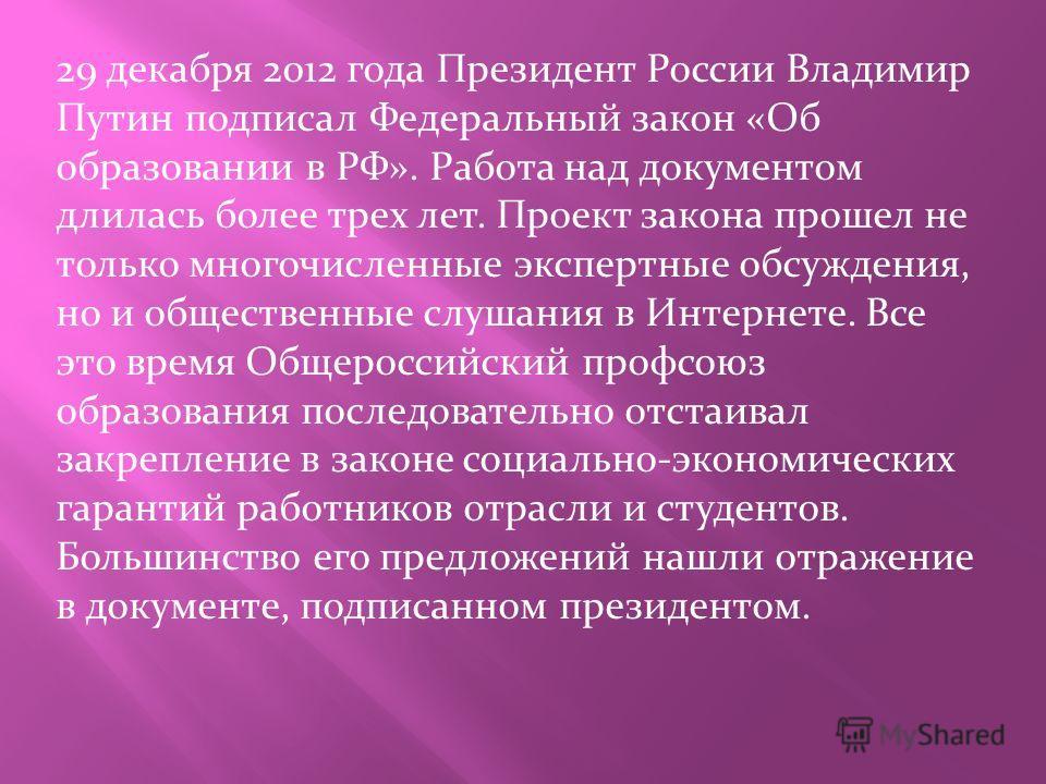 29 декабря 2012 года Президент России Владимир Путин подписал Федеральный закон «Об образовании в РФ». Работа над документом длилась более трех лет. Проект закона прошел не только многочисленные экспертные обсуждения, но и общественные слушания в Ин