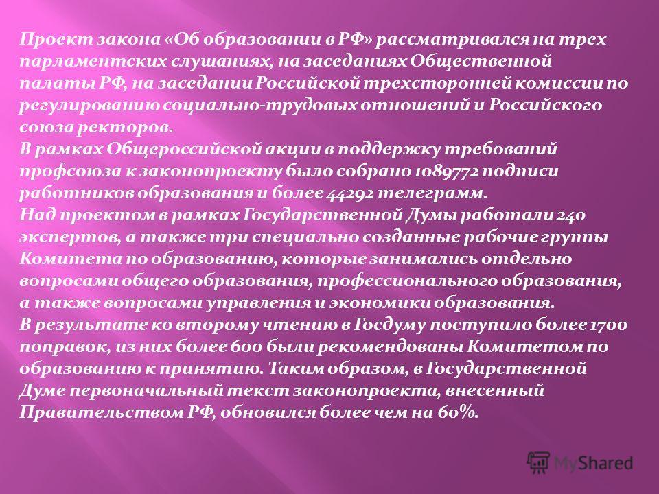 Проект закона «Об образовании в РФ» рассматривался на трех парламентских слушаниях, на заседаниях Общественной палаты РФ, на заседании Российской трехсторонней комиссии по регулированию социально-трудовых отношений и Российского союза ректоров. В рам