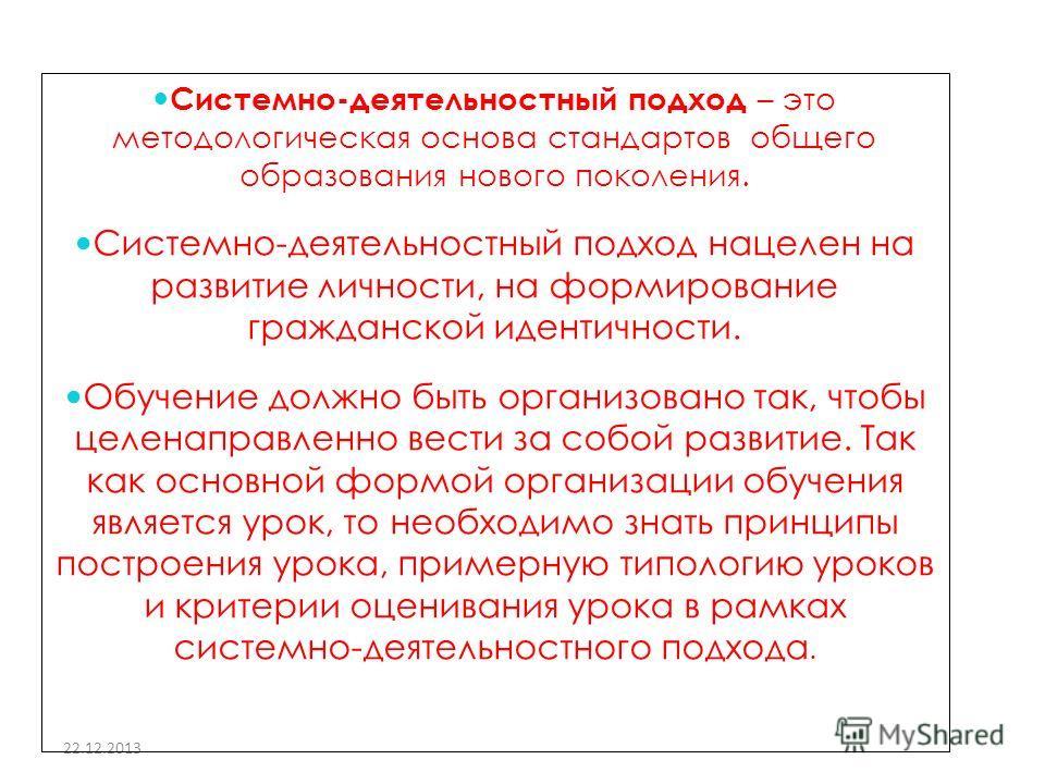 22.12.2013 Системно-деятельностный подход – это методологическая основа стандартов общего образования нового поколения. Системно-деятельностный подход нацелен на развитие личности, на формирование гражданской идентичности. Обучение должно быть органи
