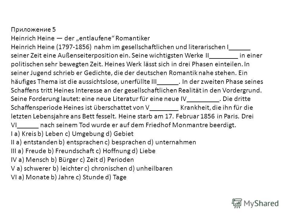 Приложение 5 Heinrich Heine der entlaufene Romantiker Heinrich Heine (1797-1856) nahm im gesellschaftlichen und literarischen I______ seiner Zeit eine Außenseiterposition ein. Seine wichtigsten Werke II________ in einer politischen sehr bewegten Zeit