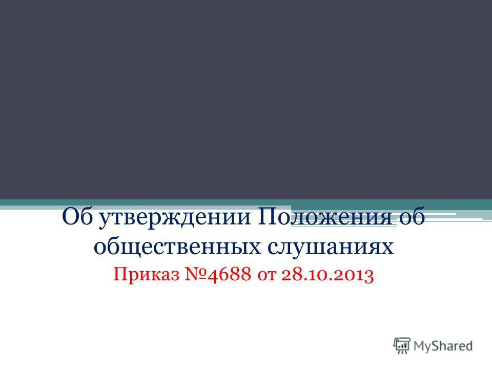 Об утверждении Положения об общественных слушаниях Приказ 4688 от 28.10.2013