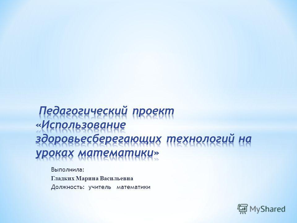 Выполнила: Гладких Марина Васильевна Должность: учитель математики