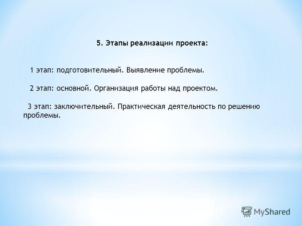 5. Этапы реализации проекта: 1 этап: подготовительный. Выявление проблемы. 2 этап: основной. Организация работы над проектом. 3 этап: заключительный. Практическая деятельность по решению проблемы.