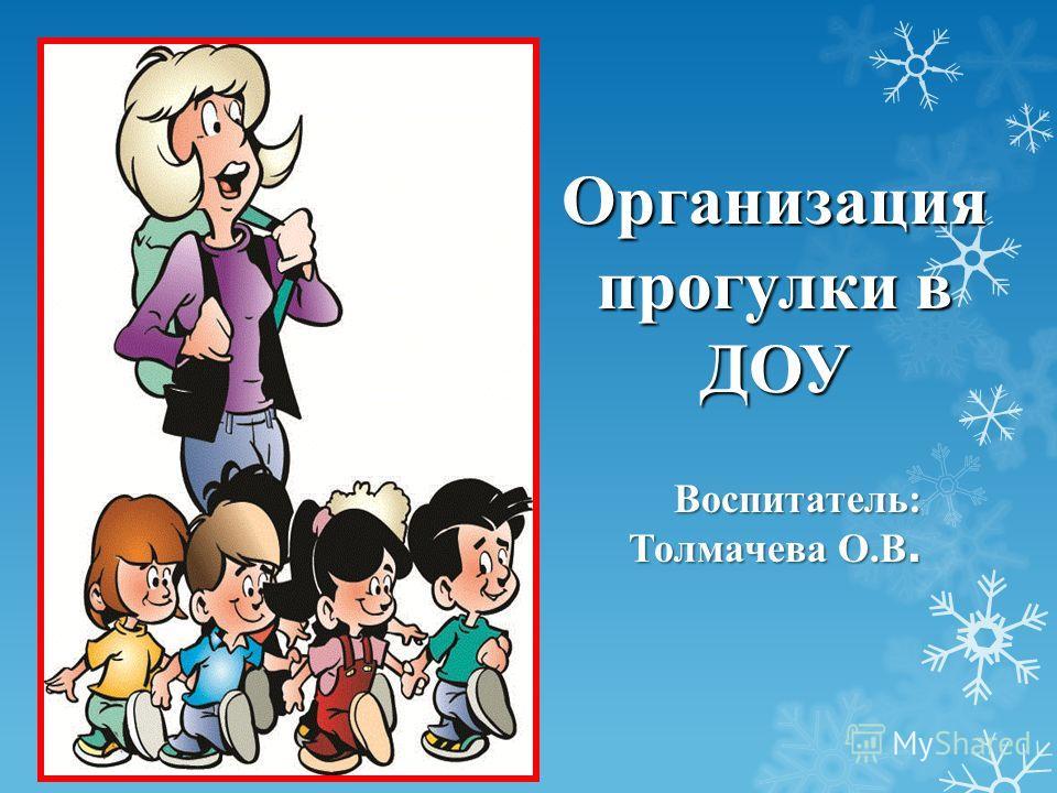 Организация прогулки в ДОУ Воспитатель: Толмачева О.В.
