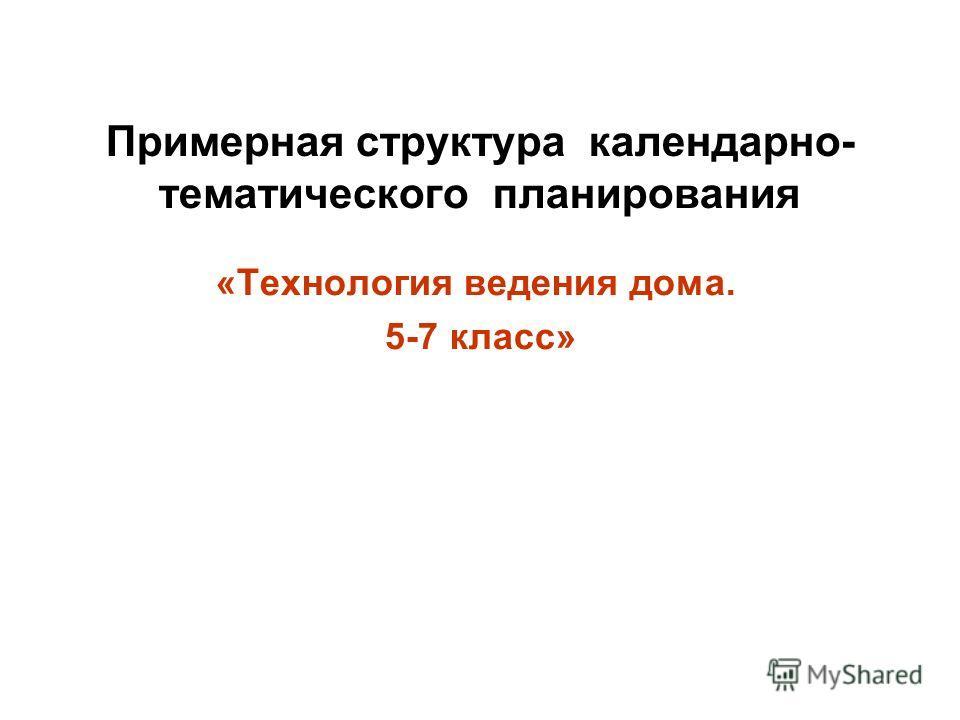 Примерная структура календарно- тематического планирования «Технология ведения дома. 5-7 класс»