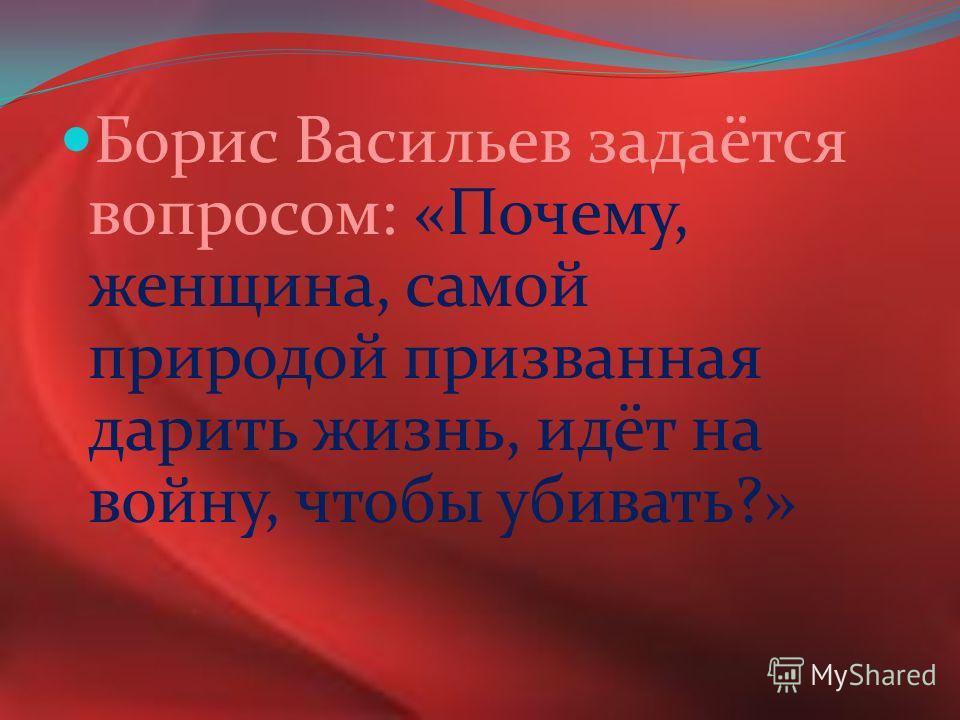 Борис Васильев задаётся вопросом: «Почему, женщина, самой природой призванная дарить жизнь, идёт на войну, чтобы убивать?»