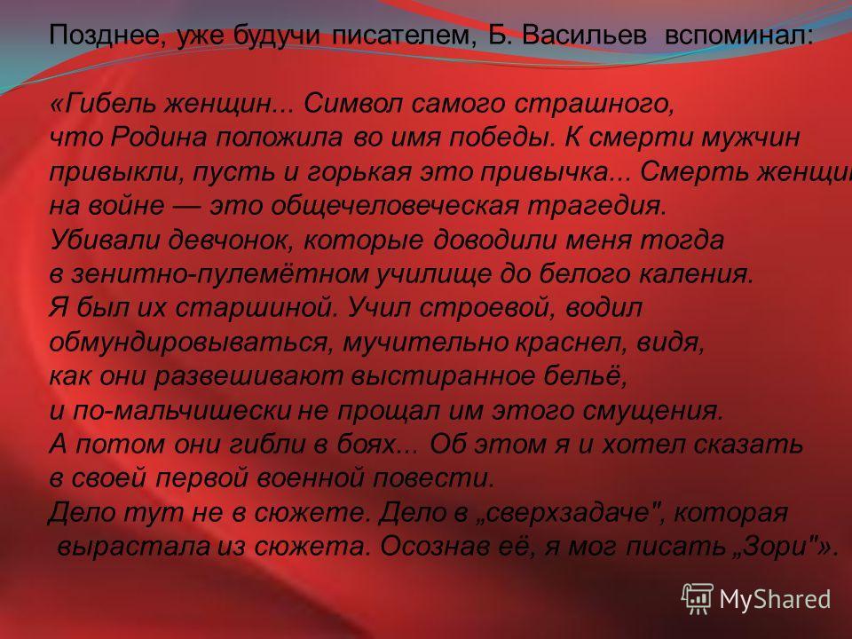 Позднее, уже будучи писателем, Б. Васильев вспоминал: «Гибель женщин... Символ самого страшного, что Родина положила во имя победы. К смерти мужчин привыкли, пусть и горькая это привычка... Смерть женщин на войне это общечеловеческая трагедия. Убивал