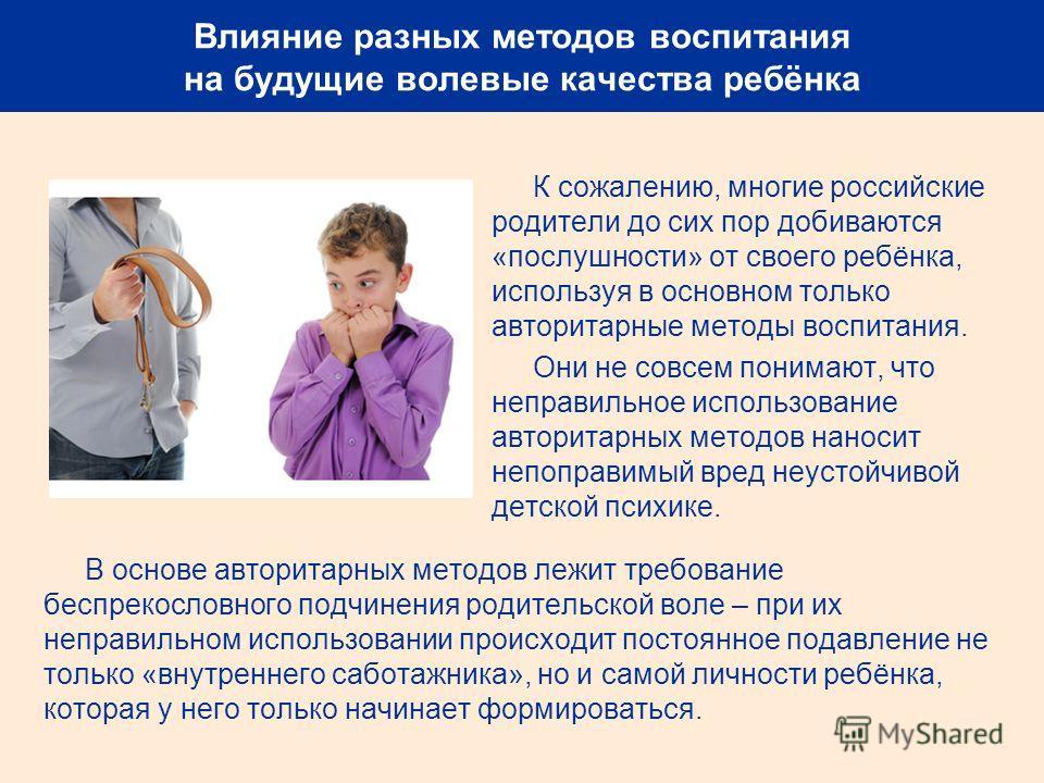 Влияние разных методов воспитания на будущие волевые качества ребёнка К сожалению, многие российские родители до сих пор добиваются «послушности» от своего ребёнка, используя в основном только авторитарные методы воспитания. Они не совсем понимают, ч