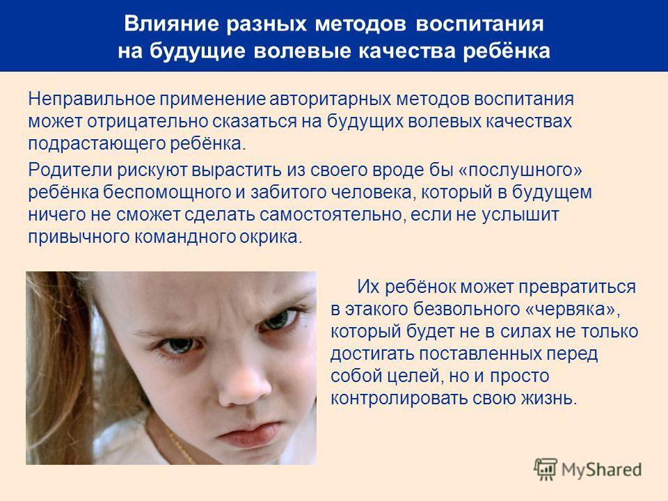 Влияние разных методов воспитания на будущие волевые качества ребёнка Неправильное применение авторитарных методов воспитания может отрицательно сказаться на будущих волевых качествах подрастающего ребёнка. Родители рискуют вырастить из своего вроде