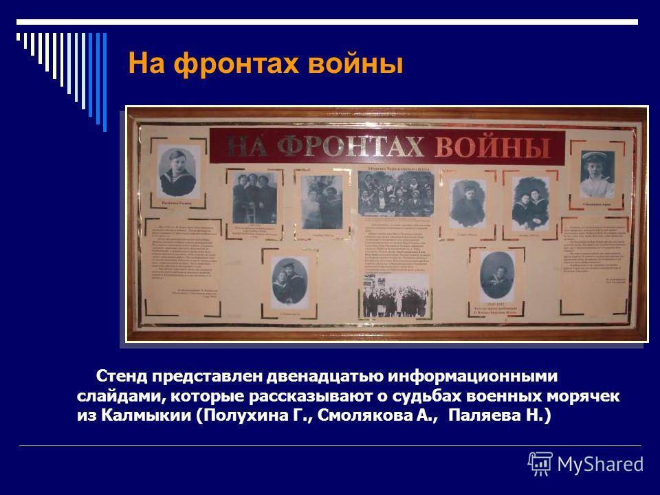 На фронтах войны Стенд представлен двенадцатью информационными слайдами, которые рассказывают о судьбах военных морячек из Калмыкии (Полухина Г., Смолякова А., Паляева Н.)