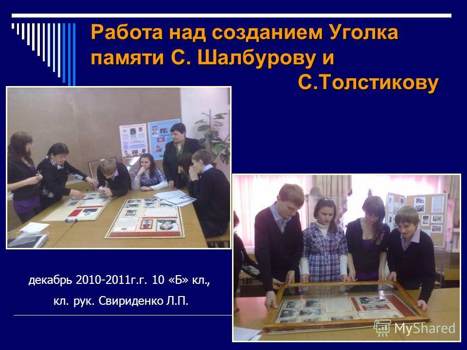 Работа над созданием Уголка памяти С. Шалбурову и С.Толстикову декабрь 2010-2011г.г. 10 «Б» кл., кл. рук. Свириденко Л.П.