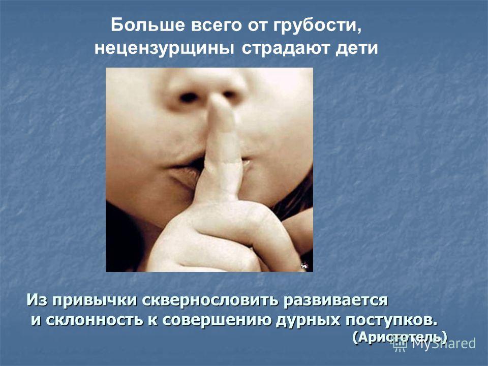 Больше всего от грубости, нецензурщины страдают дети Из привычки сквернословить развивается и склонность к совершению дурных поступков. и склонность к совершению дурных поступков. (Аристотель) (Аристотель)