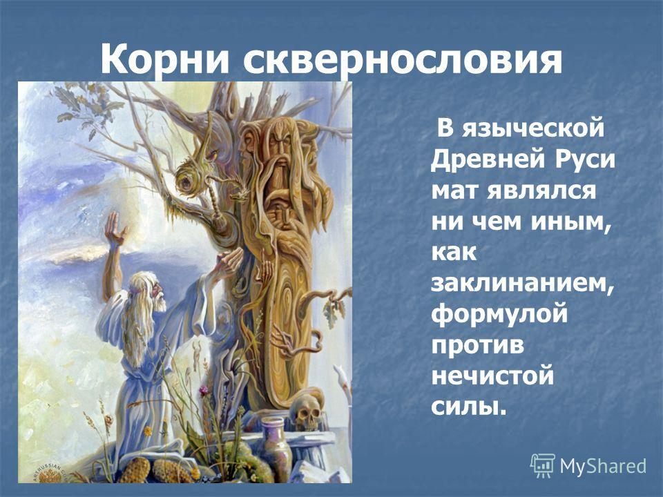 Корни сквернословия В языческой Древней Руси мат являлся ни чем иным, как заклинанием, формулой против нечистой силы.