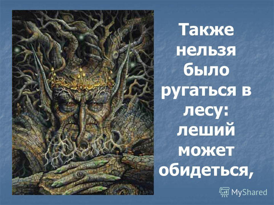 Также нельзя было ругаться в лесу: леший может обидеться,