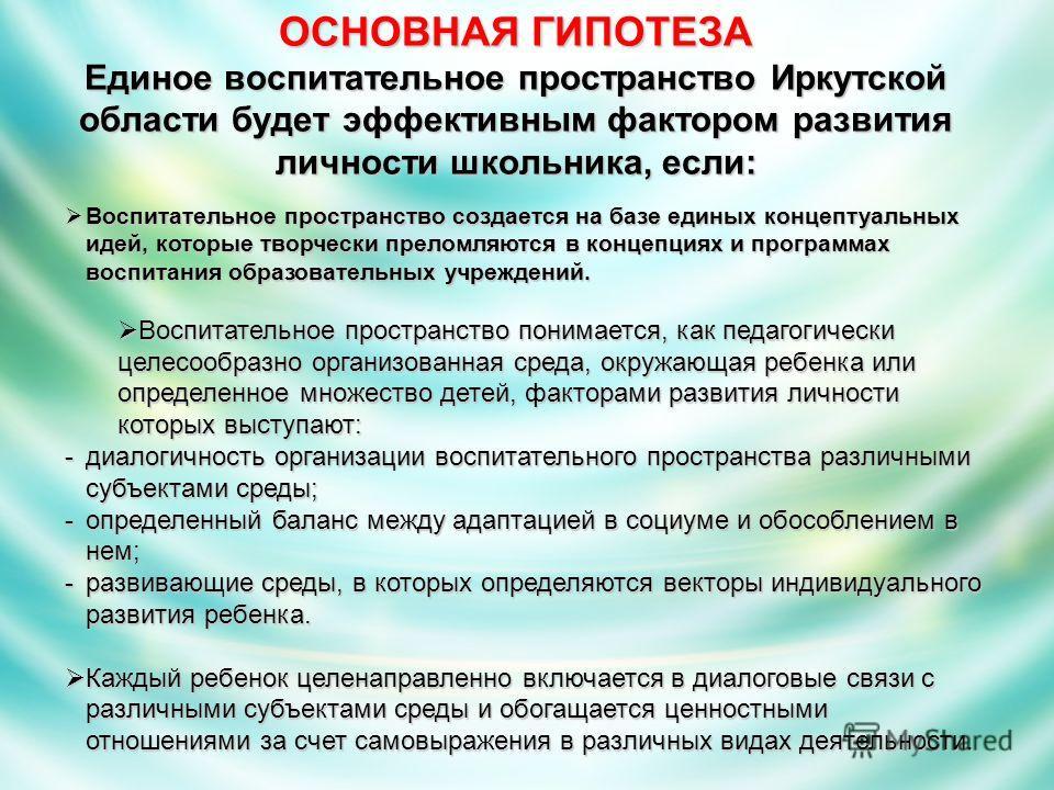 ОСНОВНАЯ ГИПОТЕЗА Единое воспитательное пространство Иркутской области будет эффективным фактором развития личности школьника, если: Воспитательное пространство создается на базе единых концептуальных идей, которые творчески преломляются в концепциях