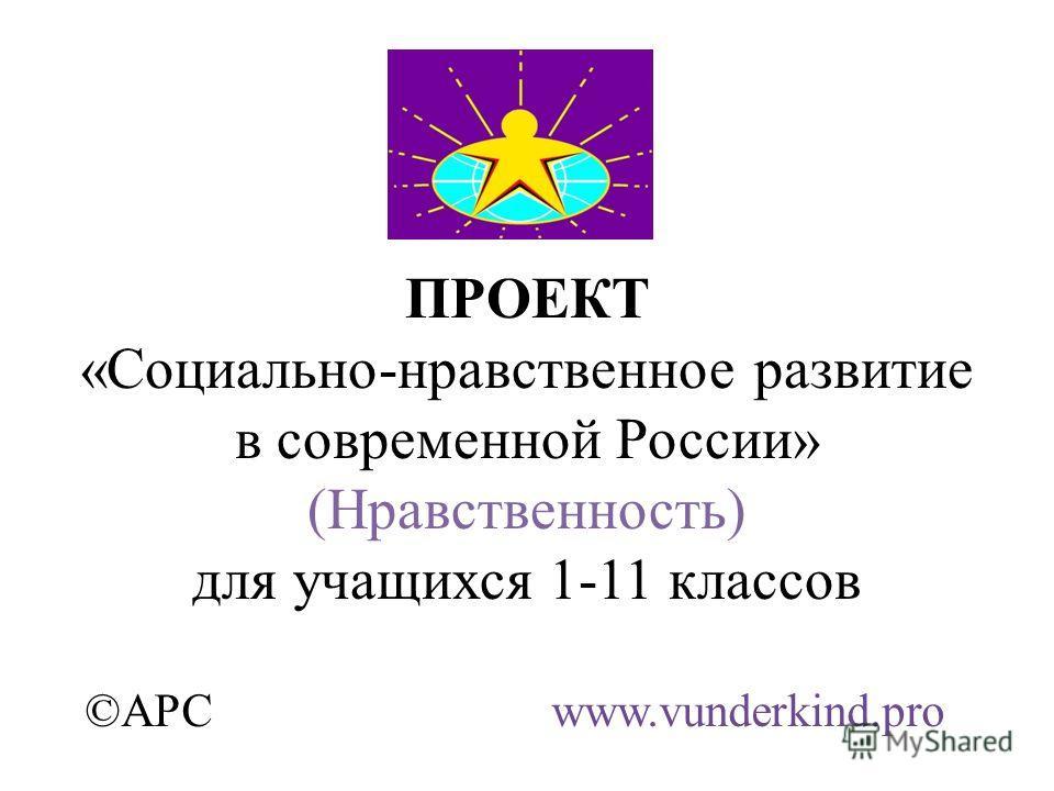 ПРОЕКТ «Социально-нравственное развитие в современной России» (Нравственность) для учащихся 1-11 классов ©АРС www.vunderkind.pro